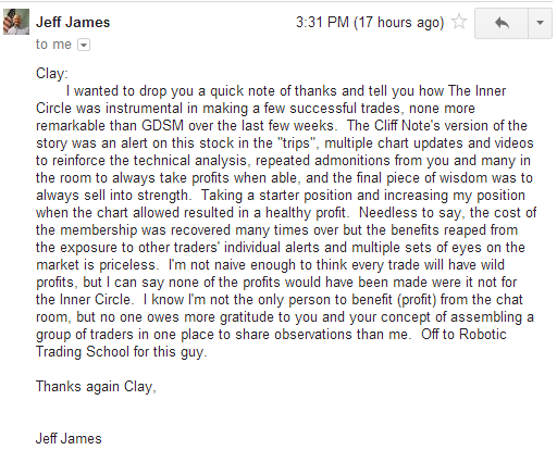 """I wanted to drop you a quick note of thanks and tell you how the Inner Circle was instrumental in making a few successful trades. None more remarkable than GDSM over the last few weeks. The Cliff Note's version of the story was an alert on this stock in the """"trips"""", multiple chart updates and videos to reinforce the technical analysis. repeated admonitions from you and many in the room to always take profits when able, and the final piece of wisdom was to always sell into strength. Taking a starter position and increasing my position when the chart allowed resulted in a healthy profit. Needless to say, the cost of the membership was recovered many times over but the benefits reaped from the exposure to other trader's individual alerts and multiple sets of eyes on the market is priceless. I'm not naïve enough to think every trade will have wild profits, but I can say none of the profits would have been made were it not for the Inner Circle. I know I'm not the only person to benefit (profit) from the chat room, but no one owes more gratitude to you and your concept of assembling a group of traders in one place to share observations than me. Off to Robotic Trading School for this guy."""