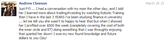 Just and FYI... I had a conversation with my mom the other day, and i told her I learned more about trading/investing by watching Robotic Trading than i have in the last 3 Years I've been studying finance in university... let me tell you she wasn't happy to hear that but when I showed her I profited over $500 this week (completely covering the cost of both the inner circle and RT) doing something that I was thoroughly enjoying that quieted her down! I owe my new found knowledge and future dollars to you Clay!