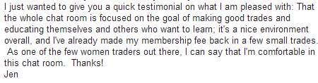 I just wanted to give you a quick testimonial on what I am pleased with: That the whole chat room is focused on the goal of making good trades and educating themselves and other who want to learn; it's a nice environment overall, and I've already made my membership fee back in a few small trades. As one of the few women traders out there, I can say that I'm comfortable in this chat room. Thanks!