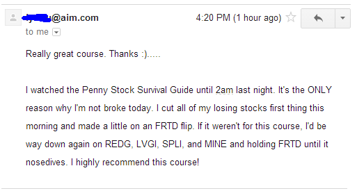 Really great course. Thanks :)...... I watched the Penny Stock Survival Guide until 2am last night. It's the ONLY reason why I'm not broke today. I cut all of my losing stocks first this this morning and made a little on an FRTD flip. If it weren't for this course, I'd be way down again on REDG, LVGI, SPLI, and MINE and holding FRTD until it nosedives. I highly recommend this course!