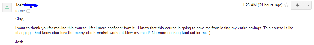 I want to thank you for making this course. I feel more confident from it. I know that this course is going to save me from losing my entire savings. This course is life changing! I had no idea how the penny stock market worked, it blew my mind! No more drinking the kool-aid for me.