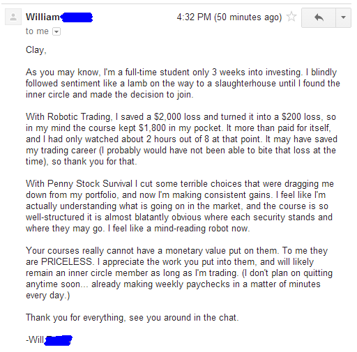 As you may know, I'm a full-time student only 3 weeks into investing. I blindly followed sentiment like a lamb on the way to a slaughterhouse until I found the inner circle and made the decision to join. With Robotic Trading, I saved a $2,000 loss and turned it into a $200 loss, so in my mind the course kept $1,800 in my pocket. It more than paid for itself, and I had only watched about 2 hours out of 8 at that point. It may have saved my trading career (I probably would have not been able to bite that loss at the time), so thank you for that. With Penny Stock Survival I cut some terribly choices that were dragging me down from my portfolio, and now I'm making consistent gains. I feel like I'm actually understanding what is going on in the market, and the course is so well-structured it is almost blatantly obvious where each security stand and where they may go. I feel like a mind-reading robot now. Your courses really cannot have a monetary value put on them. To me they are PRICELESS. I appreciate the work you put into them, and will likely remain an inner circle member as long as I'm trading. (I don't plan on quitting anytime soon... already making weekly paychecks in a matter of minutes every day.) Thank you for everything, see you around in the chat.