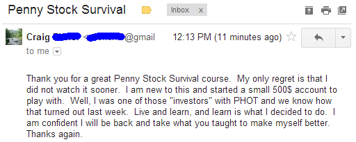 "Thank you for a great Penny Stock Survival course. My only regret is that I did not watch it sooner. I am new to this and started a small $500 account to play with. Well, I was one of those ""investors"" with PHOT and we know how that turned out last week. Live and learn, and learn is what I decided to do. I am confident I will be back and take what you taught to make myself better."