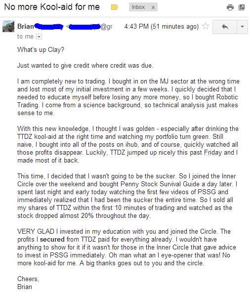 Just wanted to give credit where credit was due. I am completely new to trading. I bought in on the MJ sector at the wrong time and lost most of my initial investment in a few weeks. I quickly decided that I needed to educate myself before losing any more money, so I bought Robotic Trading. I come from a science background, so technical analysis just makes sense to me. Whit this new knowledge, I thought I was golden - especially after drinking the TTDZ kool-aid at the right time and watching my portfolio turn green. Still naïve, I bought into all of the posts on ihub, and of course, quickly watched all those profits disappear. luckily, TTDZ jumped up nicely this past Friday and I made most of it back. This time, I decided that I wasn't going to be the sucker, So I joined the Inner Circle over the weekend and bought Penny Stock Survival Guide a day later. I spent last night and early today watching the first few videos from PSSF and immediately realized that I had been the sucker the entire time. So I sold all my shares of TTDZ within the first 10 minutes of trading and watched as the stock dropped almost 20% throughout the day. VERY GLAD I invested in my education with you and joined the Circle. The profits I secured from TTDZ paid for everything already. I wouldn't have anything to show for it if it wasn't for those in the Inner Circle that gave advice to invest in PSSG immediately. Oh man what an eye-opener that was! No more kool-aid for me. A big thanks goes out to you and the circle.