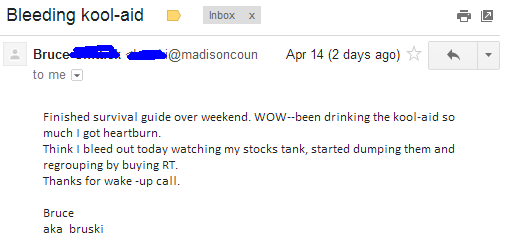 Finished survival guide over weekend. WOW - been drinking the kool-aid so much I got heartburn. Think I bleed out today watching my stocks tank, started dumping them and regrouping by buying RT. Thanks for the wake-up call.