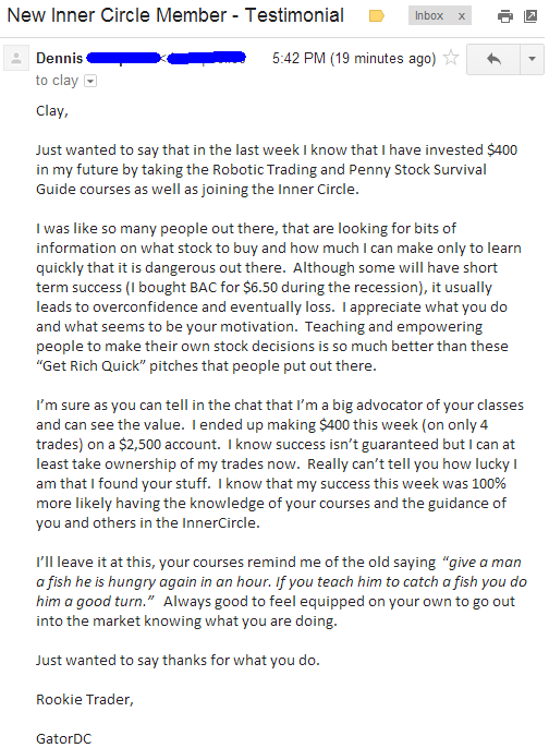 """Just wanted to say that in the last week I know that I have invested $400 in my future by taking Robotic Trading and Penny Stock Survival Guide course as well as joining the Inner Circle. I was like so many people out there, that are looking for bits of information on what stock to buy and how much I can make only to learn quickly that it is dangerous out there. Although some will have short term success (I bought BAC fro $6.50 during the recession), it usually leads to overconfidence and eventually loss. I appreciate what you do and what seems to be your motivation. Teaching and empowering people to make their own stock decisions is so much better than these """"Get Rich Quick"""" pitches that people put out there. I'm sure as you can tell in the chat that I'm a big advocator of your classes and can see the value. I ended up making $400 this week (on only 4 trades) on a $2,500 account. I know success isn't guaranteed but I can at least take ownership for my trades now. Really can't tell you how lucky I am that I found your stuff. I know that my success this week was 100% more likely having the knowledge of your courses and the guidance of you and other in the InnerCircle. I'll leave it at this, your courses remind me of the old saying """"give a man a fish he is hungry again in an hour, if you teach him to catch fish you do him a good turn."""" Always good to feel equipped one your own to go out into the market knowing what you are doing."""