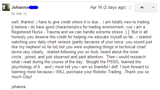 well, thanks!.. i have to give credit where it is due... i am totally new to trading i believe i do have good characteristics for trading environment, cuz i am a registered nurse - trauma and we can handle extreme stress ;) But in all honesty you deserve the credit for helping me educate myself so far... i started watching your daily chart reviews (partly because of your voice, you sound just like my nephew! no lie lol) but you were explaining things in technical chart terms very clearly... started following you on ihub, heard about the inner circle... joined, and just observed and paid attention. Then i would research what i was reading during the course of the day. Bought PSSG, learned the psychology of it... and i must tell you i am so thankful i did! I look forward to learning more because i WILL purchase your Robotic Trading... Thank you so much Clay!