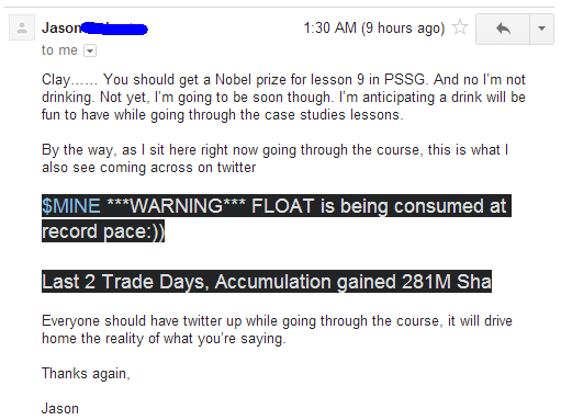 "You should get a Nobel price for lesson 9 in PSSG. And no I'm not drinking. Not yet, I'm going to be soon though. I'm anticipating a drink will be fn to have while going through the case studies lessons. By the way, as I sit here right now going through the course, this is what I also se coming across on twitter: ""$MINE ***WARNING*** FLOAT is being consumed at record pace :)) Last 2 Trade Days, Accumulation gained 281M Sha"". Everyone should have twitter up while going through the course, it will drive home the reality of what you're saying."