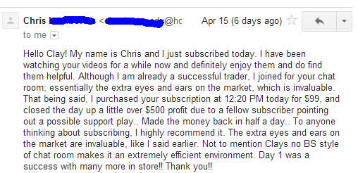 Hello Clay, My name is Chris and I just subscribed today. I have been watching your videos for a while now and definitely enjoy them and do find them helpful. Although I am already a successful trade, I joined for your chat room; essentially the extra eyes and ears on the market, which is invaluable. That being said, I purchases you subscription at 12:20 PM today for $99, and closed the day up a little over $500 profit due to a fellow subscriber pointing out a possible support play. Made the money back in half a day.. To anyone thinking about subscribing, I highly recommend it. The extra eyes and ears on the market are invaluable, like I said earlier. Not to mention Clays no BS style of chat room makes it an extremely efficient environment. day 1 was a success with many more in store!! Thank you!!