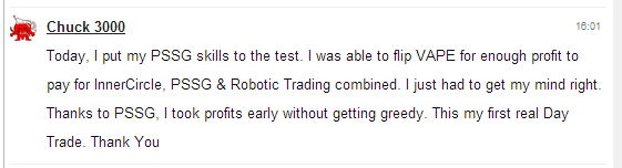 Today, I put my PSSG skills to the test. I was able to flip VAPE for enough profit to pay for Inner Circle, PSSG & Robotic Trading combined. I just had to get my mind right. Thanks to PSSG, I took profits early without getting greedy. This my first real Day Trade. Thank you.