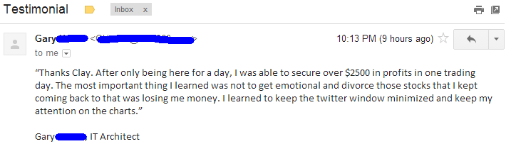Thanks Clay. After only being here for a day, I was able to secure over $2500 in profits in one trading day. The most important thing I learned was not to get emotional and divorce those stocks that I kept coming back to that were losing me money. I learned to keep the twitter window minimized and keep my attention on the charts.
