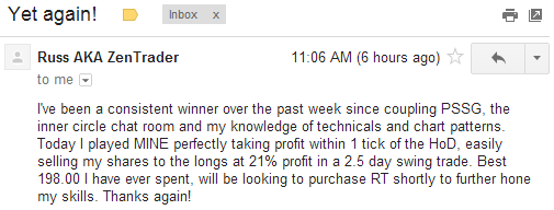 I've been a consistent winner over the past week since coupling PSSG, the Inner Circle Chat Room and my knowledge of technical and chart patterns. Today I played MINE perfectly taking profit within 1 tick of the HoD, easily selling my shares to the longs at 21% profit in a 2.5 day swing trade. Best 198.00 I have ever spent, will be looking to purchase RT shortly to further hone my skills. Thanks again!