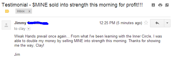 Weak Hands prevail once again... From what I've been learning with the Inner Circle, I was able to double my money by selling MINE into strength this morning. Thanks for showing me the way Clay!