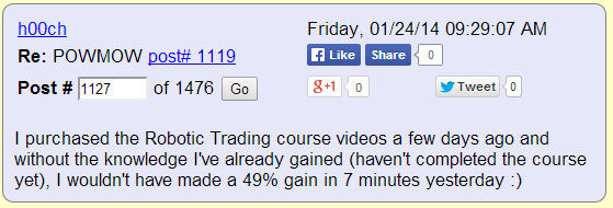 I purchased the Robotic Trading course videos a few days ago and without the knowledge I've already gained (haven't completed the course yet), I wouldn't have made a 49% gain in 7 minutes yesterday :)