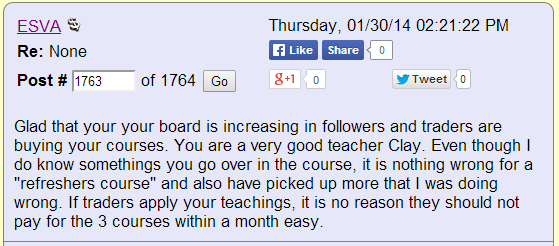 "Glad that your board is increasing in followers and traders are buying your courses. You are a very good teacher Clay. Even though I do know something's you go over in the course, it is nothing wrong for a ""refreshers course"" and also have picked up more that I was doing wrong. If traders apply you teachings, it is no reason they should not pay for the 3 courses within a month easy."