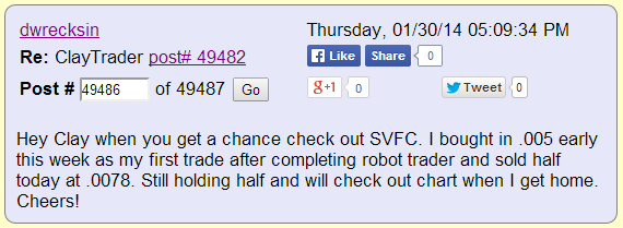 Hey Clay when you get a chance check out SVFC. I bought in .005 early this week as my first trade after completing robotic trading and sold half today at .0078. Still holding half and will check out chart when I get home. Cheers!