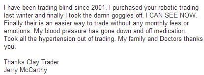 I have been trading blind since 2001. I purchased your robotic trading last winter and finally I took the damn goggles off. I CAN SEE NOW. Finally there is an easier way to trade without any monthly fees or emotions. My blood pressure has gone down and off medication. Took all the hypertension out of trading. My family and Doctors thank you.