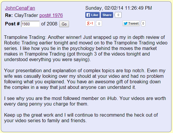 Trampoline Trading: Another winner! Just wrapped up my in depth review of Robotic Trading earlier tonight and moved on to the Trampoline Trading video series. I how you tie in the psychology behind the moves the market makes in Trampoline Trading (got through 3 of the videos tonight and understood everything you were saying). Your presentation and explanation of complex topics are top notch. Even my wife was casually looking over my shoulder at your video and had no problem following what you explained. You have an awesome gift of breaking down the complex in a way that just about anyone can understand it. I see why you are the most followed member on iHub. Your videos are worth every dang penny you charge for them. Keep up the great work and I will continue to recommend the heck out of your video series to family and friends.