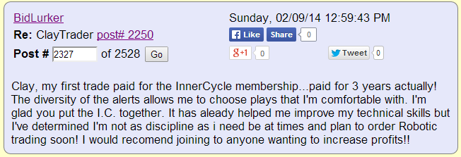 Clay, my first trade paid for the InnerCircle membership... paid for 3 years actually! The diversity of the alerts allows me to choose plays that I'm comfortable with. I'm glad you the I.C. together. It has already helped me improve my technical skills but I've determined I'm not as disciplined as I need to be at times and plan to order Robotic Trading soon! I would recommend joining to anyone wanting to increase profits!!