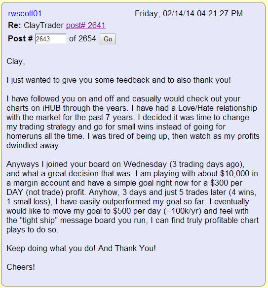 """I have followed you on and off and casually would check out your charts on iHUB through the years. I have had a Love/Hate relationship with the market for the past 7 years. I decided it was time to change my trading strategy and go for small wins instead of going for homeruns all the time. I was tired of being up, then watching as my profits dwindled away. Anyways I joined your board on Wednesday (3 trading days ago), and what a great decision that was. I am playing with about $10,000 in a margin account and have a simple goal right now for a $300 per DAY (not trade) profit. Anyhow, 3 days and just 5 trades later (4 wins, 1 small loss), I have easily outperformed my goal so far. I eventually would like to move my goal to $500 per day (=100k/yr) and feel with the """"tight ship"""" message board you run, I can find truly profitable chat plays to do so."""