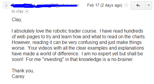 "I absolutely love robotic trading course. I have read hundreds of web pages to try and learn how and what to read on the charts. However, reading it can be very confusing and just make things worse. Your videos with all the clear examples and explanations have made a world of difference. I am no expert yet but shall be soon! For me ""investing"" in that knowledge is a no-braining."