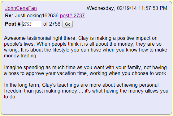 Awesome testimonial right there. Clay is making a positive impact on people's lives. When people think it is all about the money, they are so wrong. It is about the lifestyle you can have when you know how to make money trading. Imagine spending as much time as you want with your family, not having a boss to approve your vacation time, working when you choose to work. In the long term, Clay's teachings are more about achieving personal freedom than just making money.....it's what having the money allows you to do.