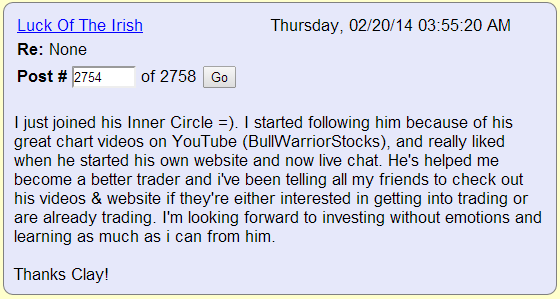 I just joined his Inner Circle =). I started following him because of his great chart videos on YouTube (BullWarriorStocks), and really liked when he started his own website and now live chat. He's helped me become a better trader and i've been telling all my friends to check out his videos & website if they're either interested in getting into trading or are already trading. I'm looking forward to investing without emotions and learning as much as i can from him.