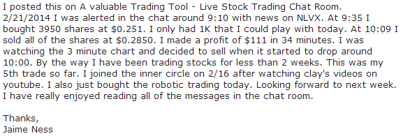I posted this on A valuable Trading Tool - Live Stock Trading Chat Room. 2/21/2014 I was alerted in the chat around 9:10 with news on NLVX. At 9:35 I bought 3950 shares at $0.251. I only had 1k that I could play with today. At 10:09 I sold all of the shares at $0.2850 I made a profit of $111 in 34 minutes. I was watching the 3 minute chart and decided to sell when it started to drop around 10:00. By the way I have been trading stocks for less than weeks. This was my 5th trade so far. I joined the inner circle on 2/16 after watching clay's videos on youtube. I also just bought robotic trading today. Looking forward to next week. I have really enjoyed reading all of the messages in the chat room.