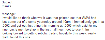 I would like to thank whoever it was that pointed out that SMVI had just come out of a coma yesterday around 10am. I immediately got in at .0002 and got out first this this morning at .0003 which paid for my inner circle membership in the first half hour i got to use it. Im looking forward to getting robotic trading hopefully this week, really glad I found this site.