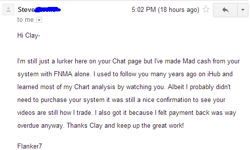 I'm still just a lurker here on your Chat page but I've made Mad cash from your system with FNMA alone. I used to follow you many years ago on iHub and learned most of my chart analysis by watching you. Albeit I probably didn't need to purchase your system it was still a nice confirmation to see your videos are still how I trade. I also got it because I felt payment back was way overdue anyway. Thanks Clay and keep up the great work!
