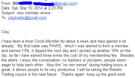 """I have been an Inner Circle member for about a week and have gained a lot already. My first trade was PAWS, which I was alerted to from a member and earned 13%, it dipped the next day and I picked up another 10% on the dip, so far I have earned three time the cost of my membership fee. Besides the alerts, I enjoy the conversation, no bashers or pumpers, people seem eager to help each other. Also the """"no non sense"""" during trading hours is great. it allows people to be very productive. I will be taking the Robotic Trading course in the near future. Thanks again, keep up the good work."""