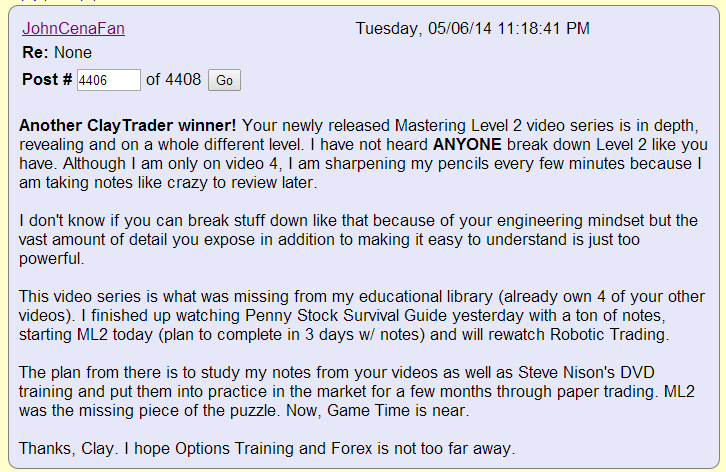 Another ClayTrader winner! Your newly released Mastering Level 2 video series is in depth, revealing and on a whole different level. I have not heard ANYONE break down Level 2 like you have. Although I am only on video 4, I am sharpening my pencils every few minutes because I am taking notes like crazy to review later.