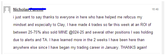 I just want to say thanks to everyone in here who have helped me refocus my mindset and especially to Clay, I have made 4 trades so far this week at an ROI of between 25-75% also sold MINE @ .024-25 and several other positions I was holding do to alerts and TA. I have learned more in the 2 weeks I have been here than anywhere else since I have began my trading career in January. THANKS again!