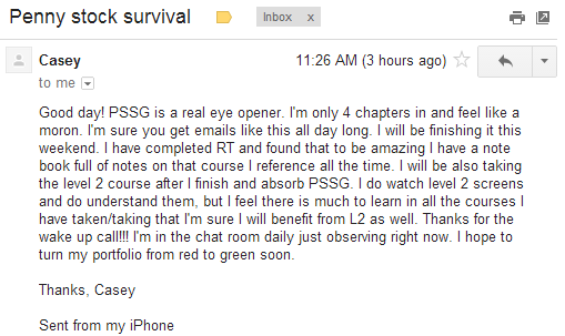 Good day! PSSG is a real eye opener. I'm only 4 chapters in and feel like a moron. I'm sure you get emails like this all day long. I will be finishing it this weekend. I have completed RT and found that to be amaging I have a note book full of notes on that course I reference all the time. I will be also taking the level 2 course after I finish and absorb PSSG. I do watch level 2 screens and do understand them, but I feel there is much to learn in all the courses I have taken/taking that I'm sure I will benefit from LS as well. Thanks for the wake up call!!! I'm in the chat room daily just observing right now. I hope to turn my portfolio from red to green soon.