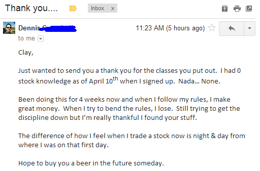 Just wanted to send you a thank you for the classes you put out. I had 0 stock knowledge as of April 10th when I signed up. Nada... None. Been doing this for 4 weeks now and when I follow my rules, I make great money. When I try to bend the rules, I lose. Still trying to get the discipline down but I'm really thankful I found your stuff. The difference of how I feel when I trade a stock now is night & day from where I was on the first day. Hope to buy you a beer in the future someday.