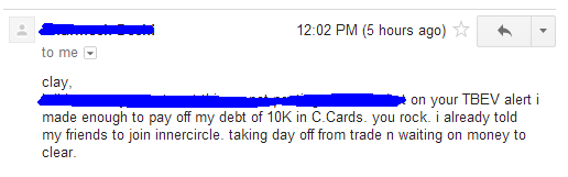 On your TBEV alert I made enough to pay off my debt of 10k in C Cards, you rock. I already told my friends to join inner circle. Taking day off from trade n waiting on money to clear.