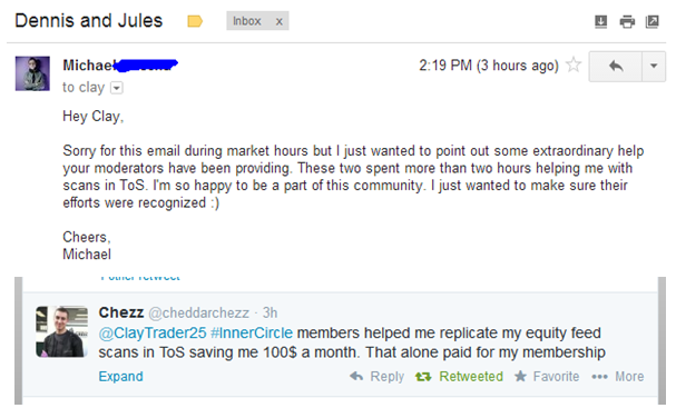 Sorry for this email during market hours but I just wanted to point out some extraordinary help your moderators have been providing. These two spent more than two hours helping me with scans in ToS. Im so happy to be a part of this community. I just wanted to make sure their efforts were recognized :) - Inner Circle members helped me replicate my equity feed scans in ToS saving me 100$ a month. That alone paid for my membership