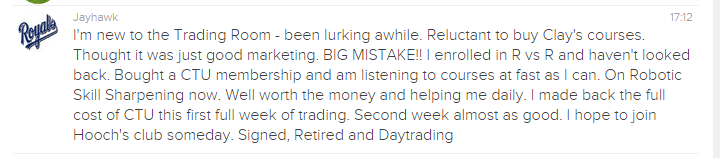 I'm new to the Trading Room - been lurking awhile. Reluctant to buy Clay's courses. Thought it was just good marketing. BIG MISTAKE!! I enrolled in R vs R and haven't looked back. Bought a CTU membership and am listening to courses at fast as I can. On Robotic Skill Sharpening now. Well worth the money and helping me daily. I made back the full cost of CTU this first full week of trading. Second week almost as good. I hope to join Hooch's club someday. Signed, Retired and Day trading.