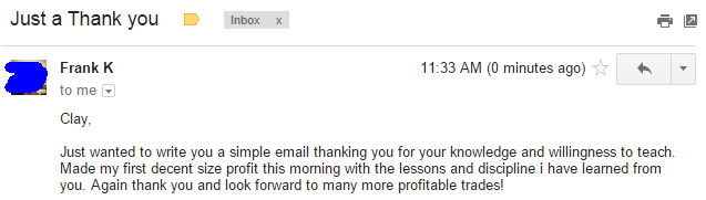 Just wanted to write you a simple email thanking you for your knowledge and willingness to teach. Made my first decent size profit this morning with the lessons and discipline I have learned from you. Again thank you and look forward to many more profitable trades!