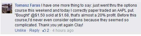 """Just went thru the options course this weekend and today I correctly paper traded an AAPL put. """"Bought"""" @ 1.50 sold at $1.68, that's almost a 20% profit. Before this course, I'd never even consider options because they seemed so complicated. Thank you yet again Clay!"""