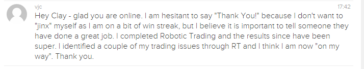 "Hey Clay - glad you are online. I am hesitant to say ""Thank You!' because I don't want to 'jinx' myself as I am on a bit of win streak, but I believe it is important to tell someone they have done a great job. I completed Robotic Trading and the results since have been super. I identified a couple of my trading issues through RT and I think I am now ""on my way. Thank you."