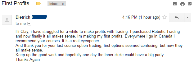 Hi Clay. I have struggled for a while to make profits with trading. I purchased Robotic Trading and now finally it all makes sense. I'm making my first profits. Everywhere I go in Canada I recommend your courses. it is a real eye-opener. And thank you for your last course option trading. first options seemed confusing. but now they all make sense. Keep up the good work and hopefully one day the inner circle could have a big party. Thanks Again