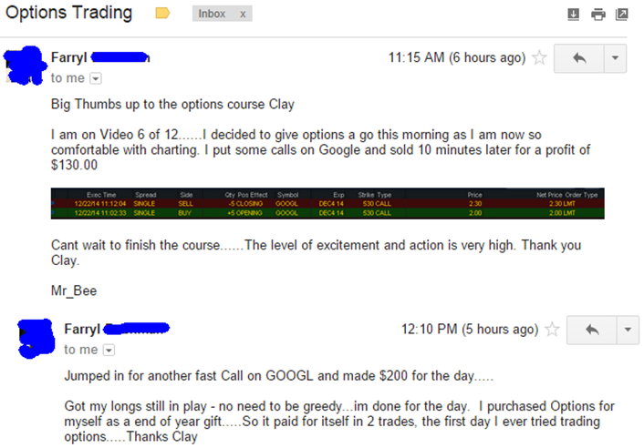 Big thumbs up to the options course Clay. I am on video 6 of 12... I decided to give options a go this morning as I am now so comfortable with charting. I put some calls on Google and sold 10 minutes later for a profit of $130. Cant Wait to finish the course... The level of excitement and action is very high... Jumped in for another fast call on Google and made $200 for the day. Got my longs still in play - no need to be greedy. I'm done for the day. I purchased Options for myself as an end of year gift, so it paid for itself in 2 trades, the first day I ever tried trading options. Thanks Clay.