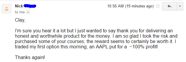 I'm sure you hear it a lot but I just wanted to say thank you for delivering an honest and worthwhile product for the money. I am so glad I took the risk and purchased some of your courses; the reward seems to certainly be worth it. I traded my first option this morning, an AAPL put for a -100% profit! Thanks again!