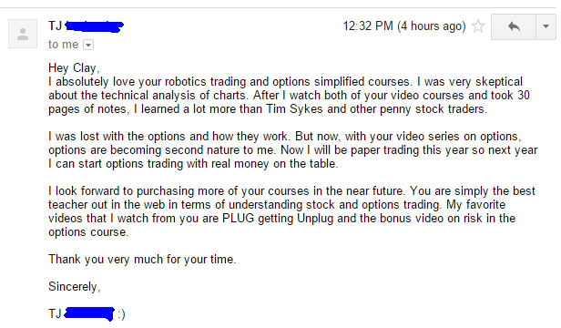 I absolutely love your robotics trading and options simplified courses. I was very skeptical about the technical analysis of charts. After I watch both of your video courses and took 30 pages of notes, I learned a lot more than Tim Sykes and other penny stock traders. I was lost with the options and how they work. But now, with your video series on options, options are becoming second nature to me. Now I will be paper trading this year so next year I can start options trading with real money on the table. I look forward to purchasing more of your courses in the near future. You are simply the best teacher out in the web in terms of understanding stock and options trading. My favorite videos that I watch from you are PLUG getting Unplug and the bonus video on risk in the options course.