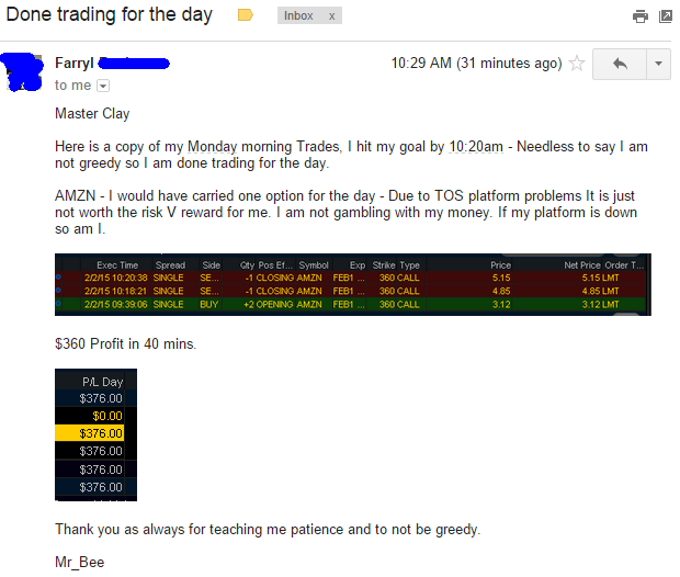 Master Clay Here is a copy of my Monday morning Trades, I hit my goal by 10:20am - Needless to say I am not greedy so I am done trading for the day. AMZN - I would have carried one option for the day - Due to TOS platform problems It is just not worth the risk V reward for me. I am not gambling with my money. If my platform is down so am I.