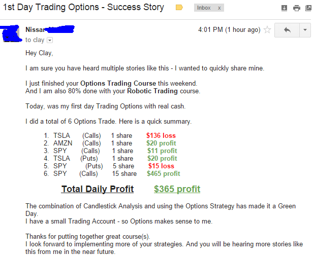 Hey Clay. I am sure you have heard multiple stories like this - I wanted to quickly share mine. I just finished your Options Trading Course this weekend. And I am also 80% done with your Robotic Trading course. Today. was my first day Trading Options with real cash. I did a total of 6 Options Trade. The combination of Candlestick Analysis and using the Options Strategy has made it a Green Day. I have a small Trading Account - so Options makes sense to me. Thanks for putting together great course(s). I look forward to implementing more of your strategies. And you will be hearing more stories like this from me in the near future.