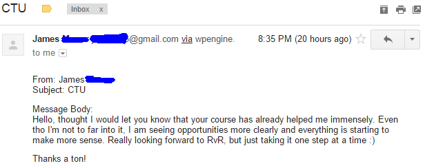 Hello, thought I would let you know that your course has already helped me immensely. Even tho I'm not to far into it, I am seeing opportunities more clearly and everything is starting to make more sense. Really looking forward to RvR, but just taking it one step at a time :)