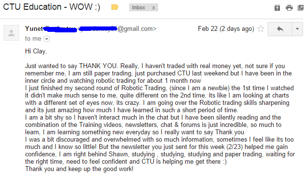 Just wanted to say THANK YOU. Really. I haven't traded with real money yet. not sure if you remember me. I am still paper trading. just purchased CTU last weekend but I have been in the inner circle and watching robotic trading for about 1 month now. I just finished my second round of Robotic Trading. (since I am a newbie) the 1st time I watched it didn't make much sense to me. quite different on the 2nd time. its like I am looking at charts with a different set of eyes now. its crazy. I am going over the Robotic trading skills sharpening and it's just amazing how much I have learned in such a short period of time. I am a bit shy so I haven't interact much in the chat but I have been silently reading and the combination of the Training videos. newsletters. chat, forums is just incredible. so much to Ieam. I am learning something new everyday so I really want to say Thank you. I was a bit discouraged and overwhelmed with so much information. sometimes I feel like its too much and I know so little! But the newsletter you just sent for this week (2123) helped me gain confidence. I am right behind Shawn. studying . studying. studying and paper trading. waiting for the right time. need to feel confident and CTU is helping me get there. Thank you and keep up the good work!