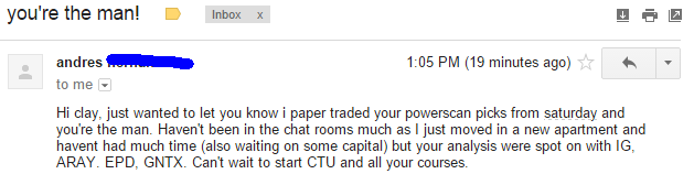 Hi clay, just wanted to let you know i paper traded your powerscan picks from saturday and you're the man. Haven't been in the chat room as much as I just moved in a new apartment and haven't had much time (also waiting on some capital) but your analysis were spot on with IG, ARAY, EPD, and GNTX. Can't wait to start CTU and all your courses.